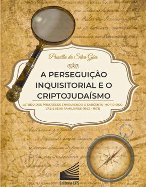 Capa_A perseguição inquisitorial e o criptojudaísmo_estudo dos processos envolvendo o sargento-mor Diogo Vaz e seus familiares (1662-1673)